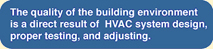 The quality of the building environment is a direct result of HVAC system design porper testing, and adjusting.